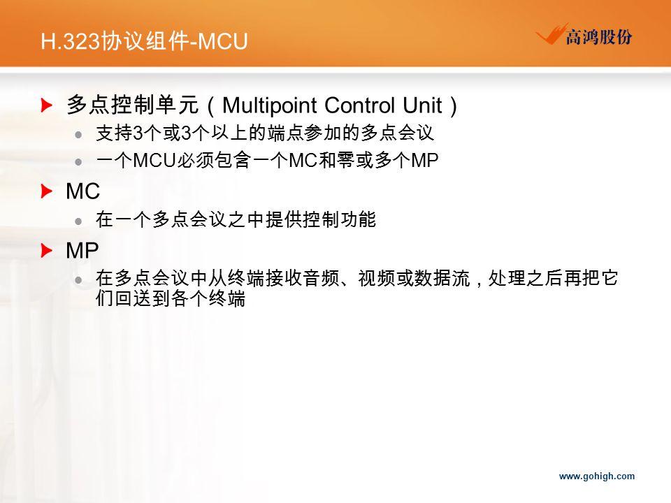 www.gohigh.com H.323 协议组件 -MCU 多点控制单元( Multipoint Control Unit )  支持 3 个或 3 个以上的端点参加的多点会议  一个 MCU 必须包含一个 MC 和零或多个 MP MC  在一个多点会议之中提供控制功能 MP  在多点会议中从终端接收音频、视频或数据流,处理之后再把它 们回送到各个终端