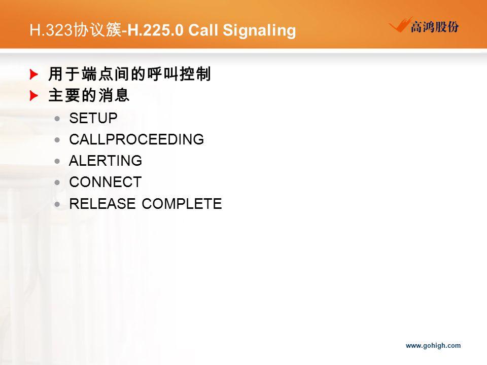 www.gohigh.com H.323 协议簇 -H.225.0 Call Signaling 用于端点间的呼叫控制 主要的消息  SETUP  CALLPROCEEDING  ALERTING  CONNECT  RELEASE COMPLETE