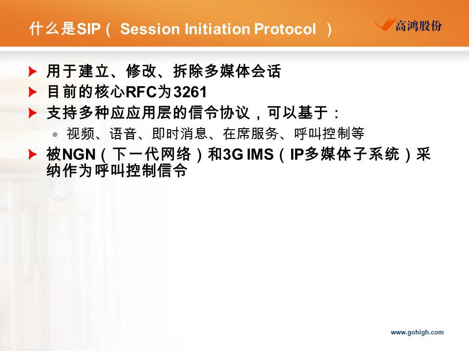 www.gohigh.com 什么是 SIP ( Session Initiation Protocol ) 用于建立、修改、拆除多媒体会话 目前的核心 RFC 为 3261 支持多种应应用层的信令协议,可以基于:  视频、语音、即时消息、在席服务、呼叫控制等 被 NGN (下一代网络)和 3G IMS ( IP 多媒体子系统)采 纳作为呼叫控制信令