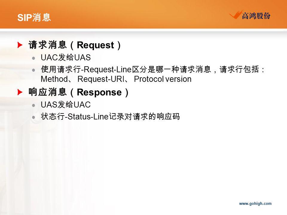 www.gohigh.com SIP 消息 请求消息( Request )  UAC 发给 UAS  使用请求行 -Request-Line 区分是哪一种请求消息,请求行包括: Method 、 Request-URI 、 Protocol version 响应消息( Response )  UAS 发给 UAC  状态行 -Status-Line 记录对请求的响应码