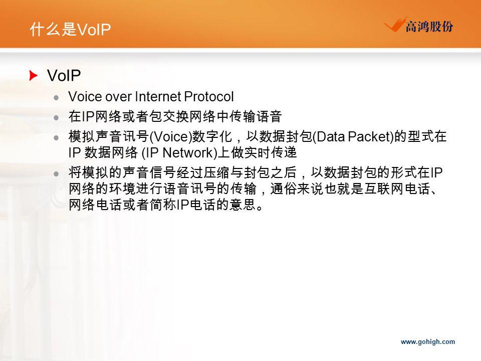 www.gohigh.com 什么是 VoIP VoIP  Voice over Internet Protocol  在 IP 网络或者包交换网络中传输语音  模拟声音讯号 (Voice) 数字化,以数据封包 (Data Packet) 的型式在 IP 数据网络 (IP Network) 上做实时传递  将模拟的声音信号经过压缩与封包之后,以数据封包的形式在 IP 网络的环境进行语音讯号的传输,通俗来说也就是互联网电话、 网络电话或者简称 IP 电话的意思。