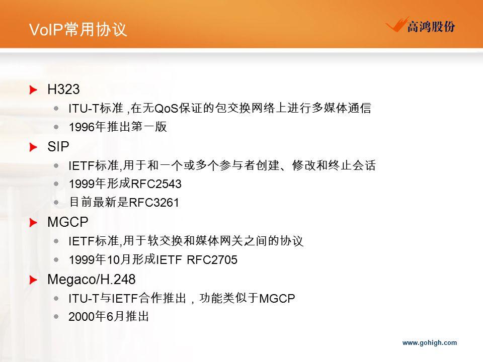 www.gohigh.com VoIP 常用协议 H323  ITU-T 标准, 在无 QoS 保证的包交换网络上进行多媒体通信  1996 年推出第一版 SIP  IETF 标准, 用于和一个或多个参与者创建、修改和终止会话  1999 年形成 RFC2543  目前最新是 RFC3261 MGCP  IETF 标准, 用于软交换和媒体网关之间的协议  1999 年 10 月形成 IETF RFC2705 Megaco/H.248  ITU-T 与 IETF 合作推出,功能类似于 MGCP  2000 年 6 月推出