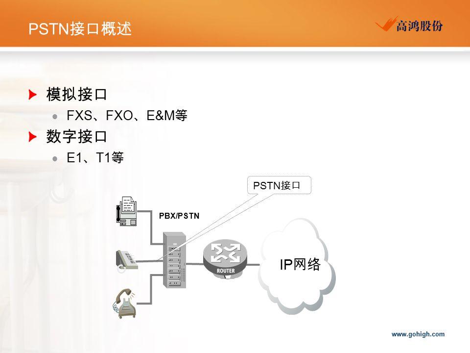 www.gohigh.com PSTN 接口概述 PBX/PSTN PSTN 接口 IP 网络 模拟接口  FXS 、 FXO 、 E&M 等 数字接口  E1 、 T1 等