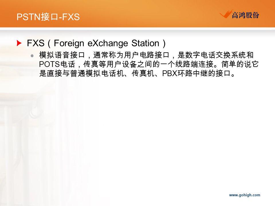 www.gohigh.com PSTN 接口 -FXS FXS ( Foreign eXchange Station )  模拟语音接口,通常称为用户电路接口,是数字电话交换系统和 POTS 电话,传真等用户设备之间的一个线路端连接。简单的说它 是直接与普通模拟电话机、传真机、 PBX 环路中继的接口。