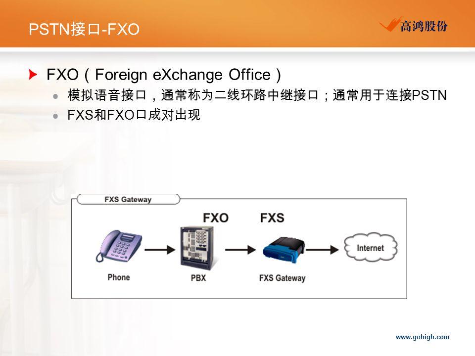 www.gohigh.com PSTN 接口 -FXO FXO ( Foreign eXchange Office )  模拟语音接口,通常称为二线环路中继接口;通常用于连接 PSTN  FXS 和 FXO 口成对出现