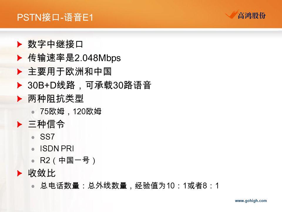 www.gohigh.com PSTN 接口 - 语音 E1 数字中继接口 传输速率是 2.048Mbps 主要用于欧洲和中国 30B+D 线路,可承载 30 路语音 两种阻抗类型  75 欧姆, 120 欧姆 三种信令  SS7  ISDN PRI  R2 (中国一号) 收敛比  总电话数量:总外线数量,经验值为 10 : 1 或者 8 : 1