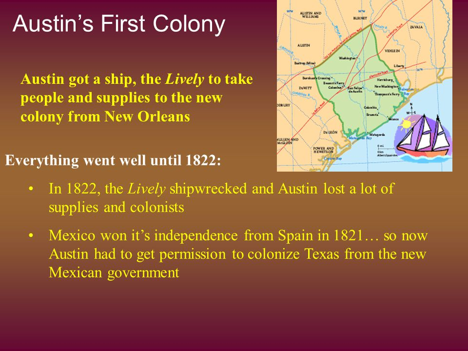 Austin's First Colony Everything went well until 1822: In 1822, the Lively shipwrecked and Austin lost a lot of supplies and colonists Mexico won it's