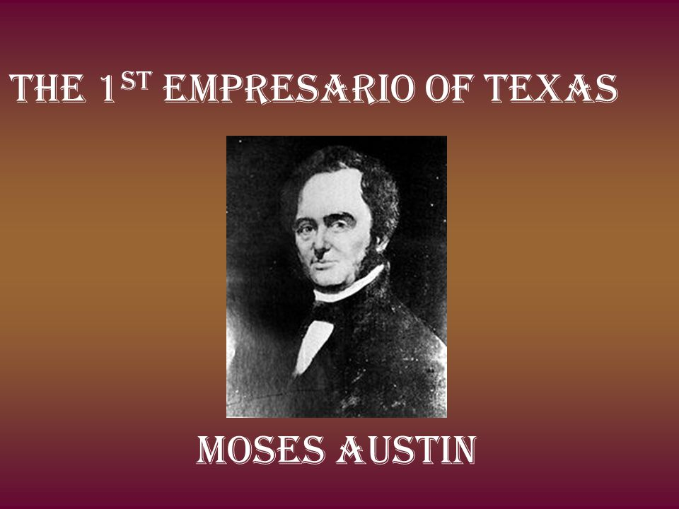 The 1 st Empresario of Texas Moses Austin