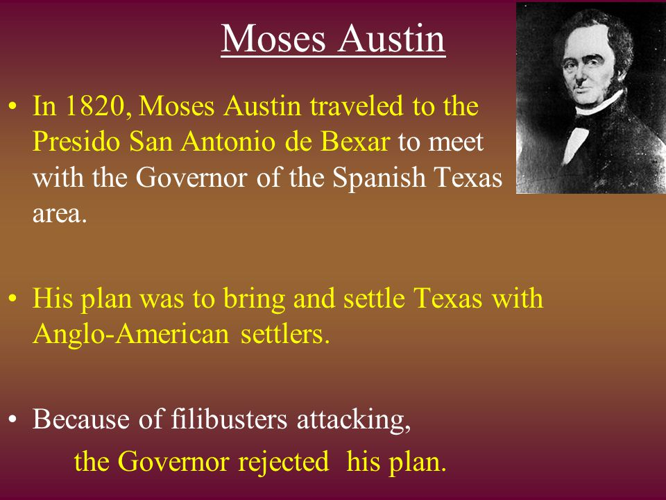 Moses Austin In 1820, Moses Austin traveled to the Presido San Antonio de Bexar to meet with the Governor of the Spanish Texas area. His plan was to b