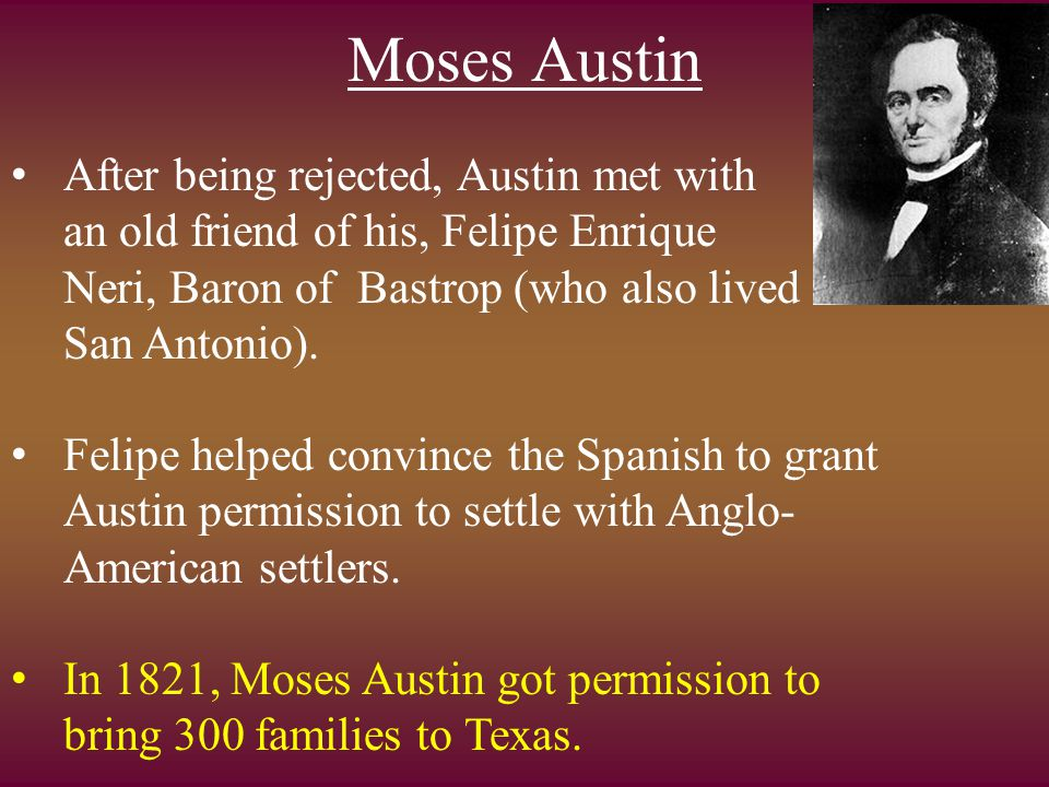 Moses Austin After being rejected, Austin met with an old friend of his, Felipe Enrique Neri, Baron of Bastrop (who also lived in San Antonio). Felipe