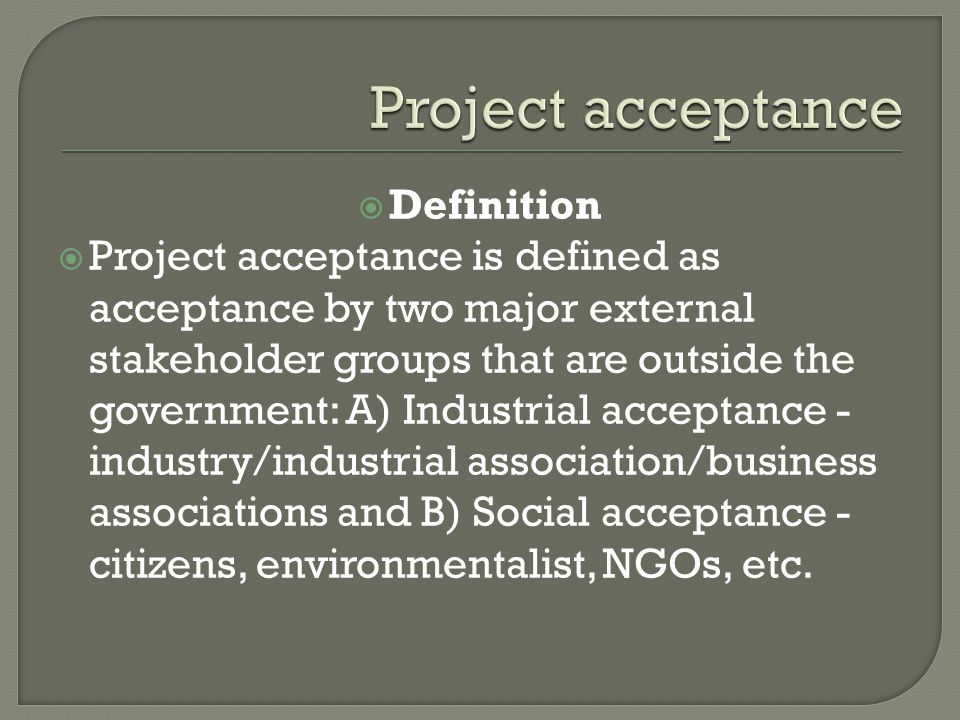  Definition  Project acceptance is defined as acceptance by two major external stakeholder groups that are outside the government: A) Industrial acc