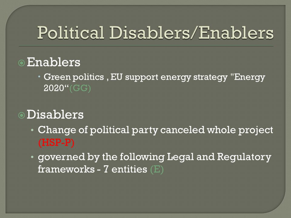  Enablers  Green politics, EU support energy strategy Energy 2020 (GG)  Disablers Change of political party canceled whole project (HSP-P) governed by the following Legal and Regulatory frameworks - 7 entities (E)
