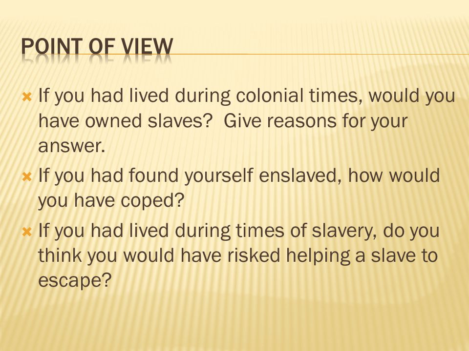  If you had lived during colonial times, would you have owned slaves? Give reasons for your answer.  If you had found yourself enslaved, how would y