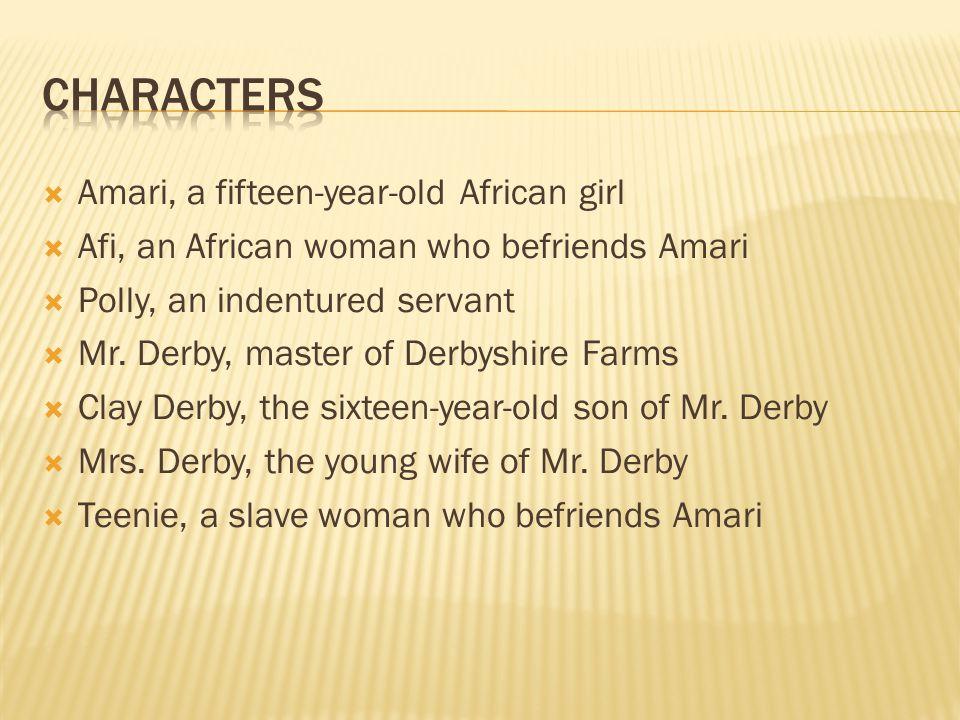  Amari, a fifteen-year-old African girl  Afi, an African woman who befriends Amari  Polly, an indentured servant  Mr. Derby, master of Derbyshire