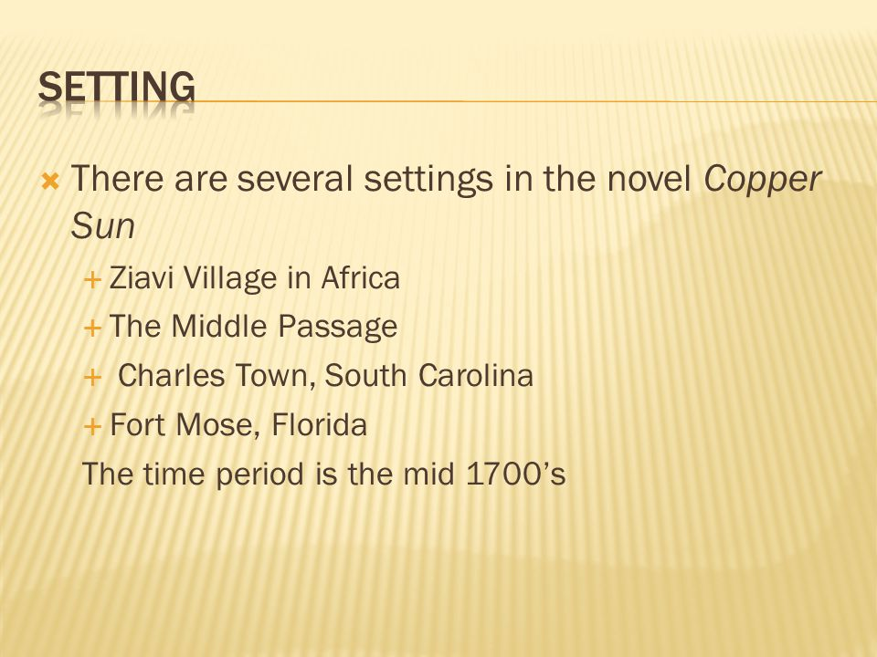  There are several settings in the novel Copper Sun  Ziavi Village in Africa  The Middle Passage  Charles Town, South Carolina  Fort Mose, Florid