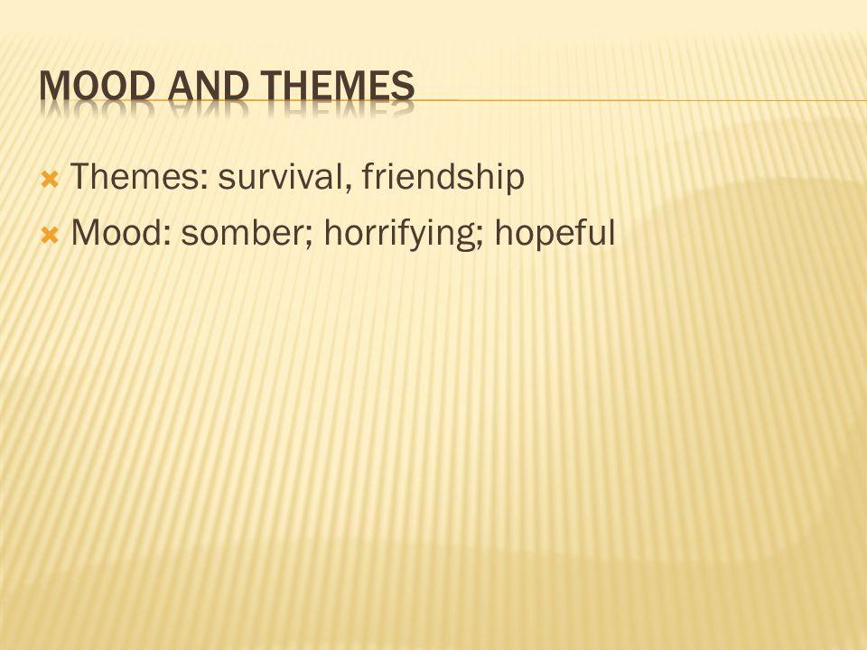  Themes: survival, friendship  Mood: somber; horrifying; hopeful