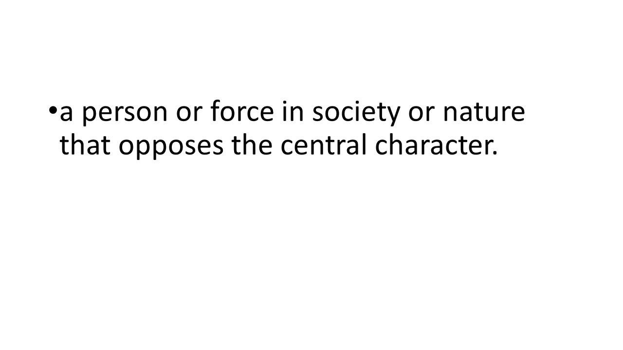 a person or force in society or nature that opposes the central character.