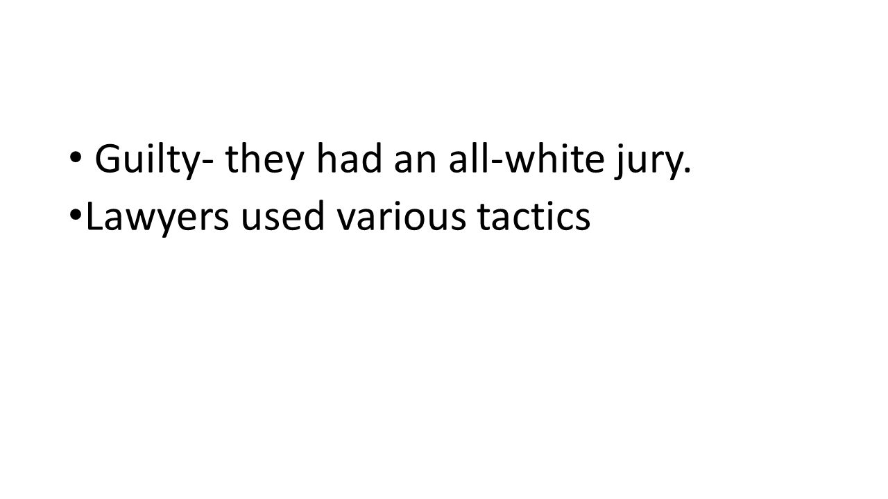 Guilty- they had an all-white jury. Lawyers used various tactics
