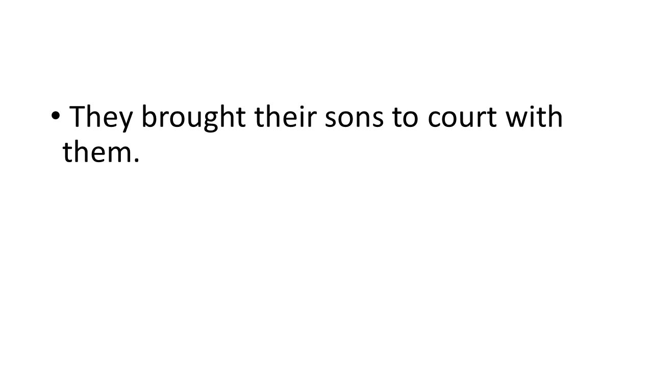 They brought their sons to court with them.