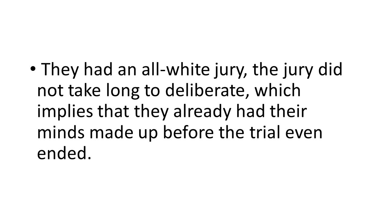 They had an all-white jury, the jury did not take long to deliberate, which implies that they already had their minds made up before the trial even ended.