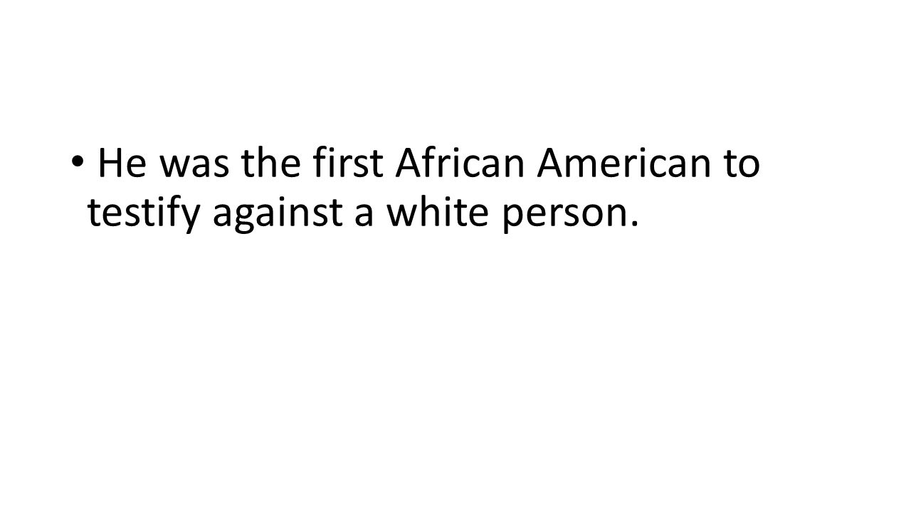 He was the first African American to testify against a white person.
