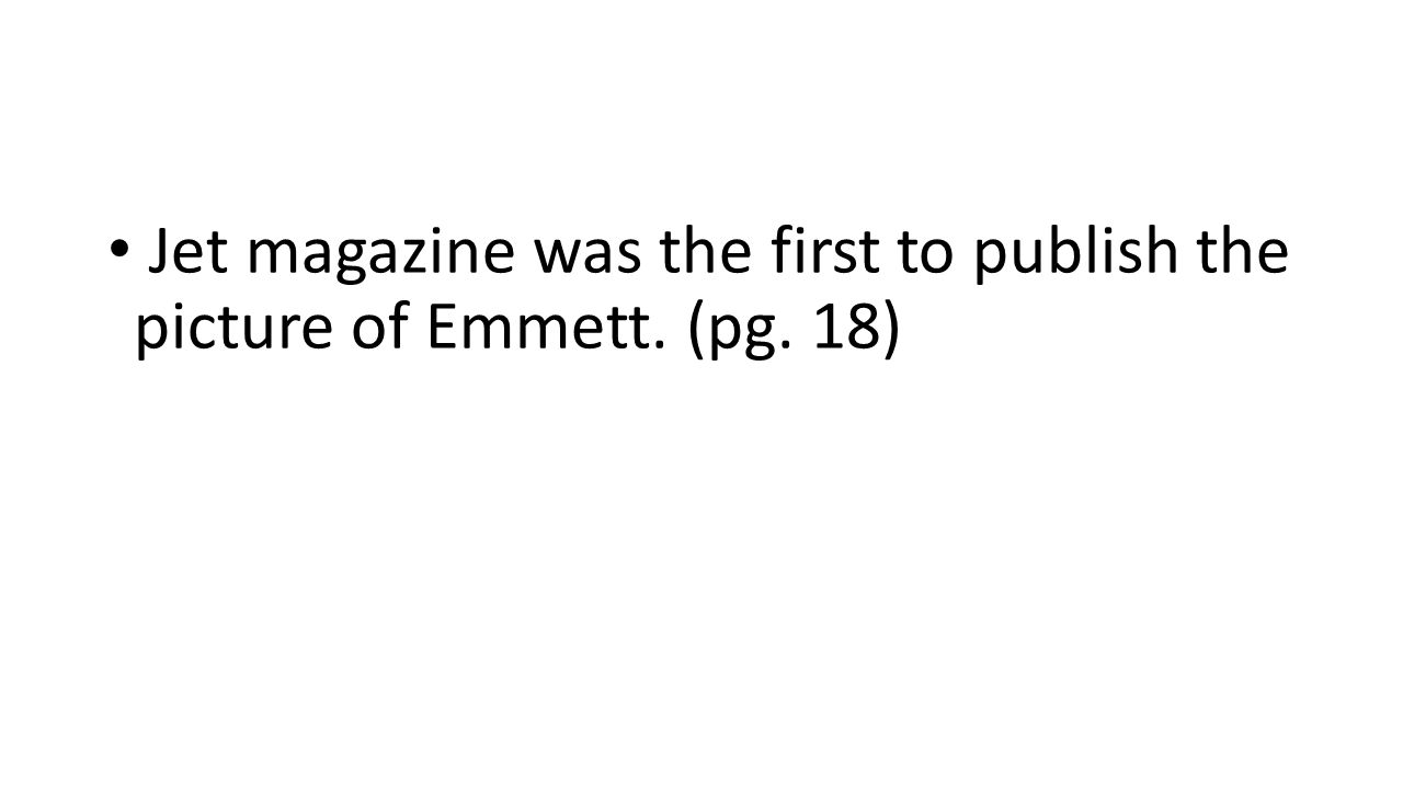 Jet magazine was the first to publish the picture of Emmett. (pg. 18)