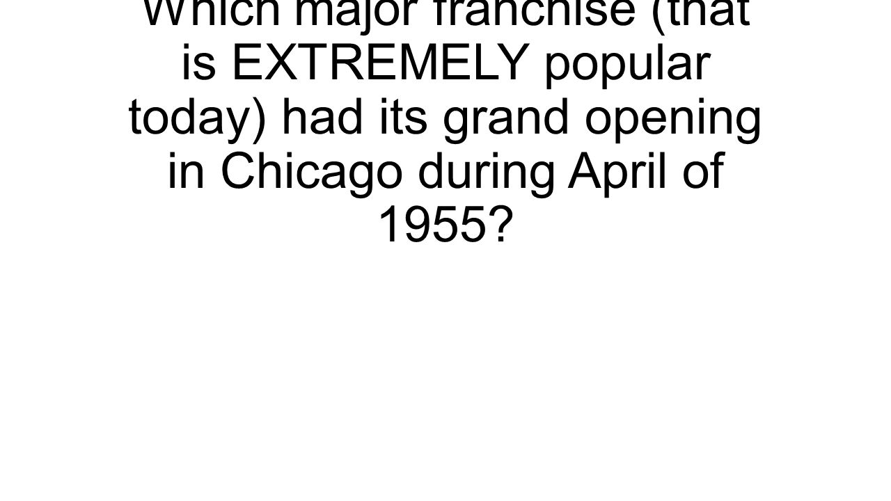 Which major franchise (that is EXTREMELY popular today) had its grand opening in Chicago during April of 1955?