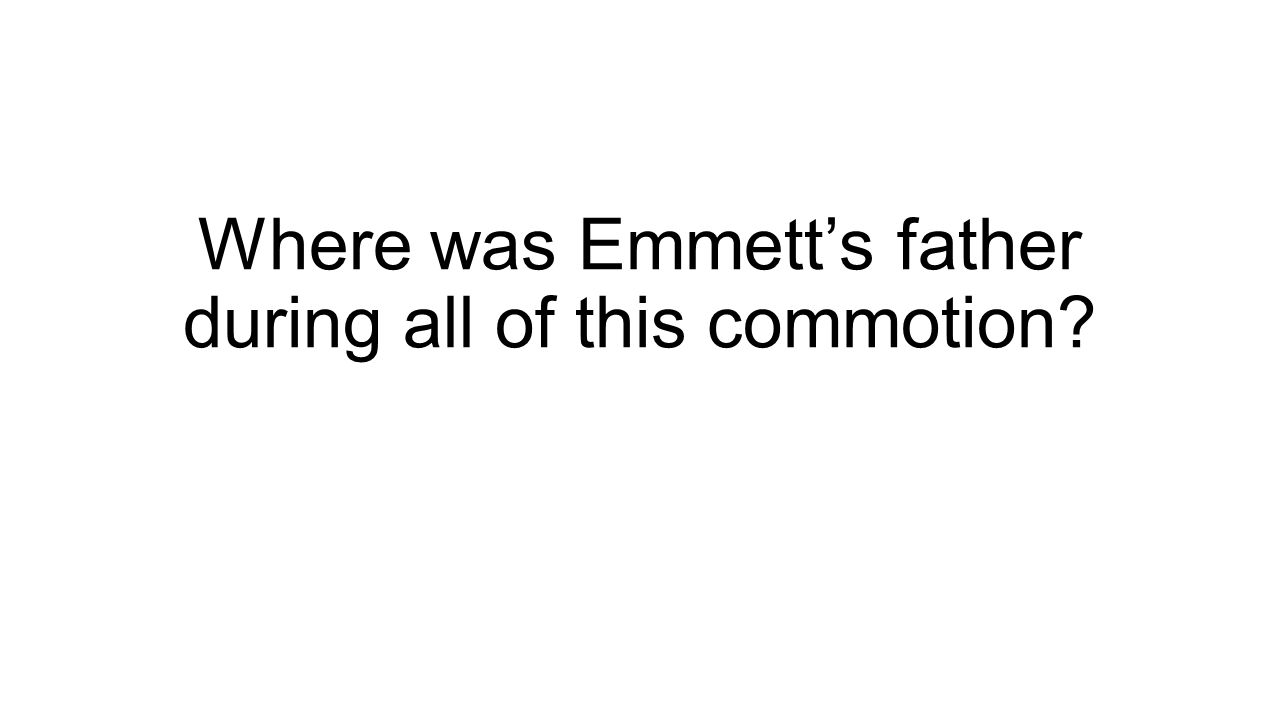 Where was Emmett's father during all of this commotion?