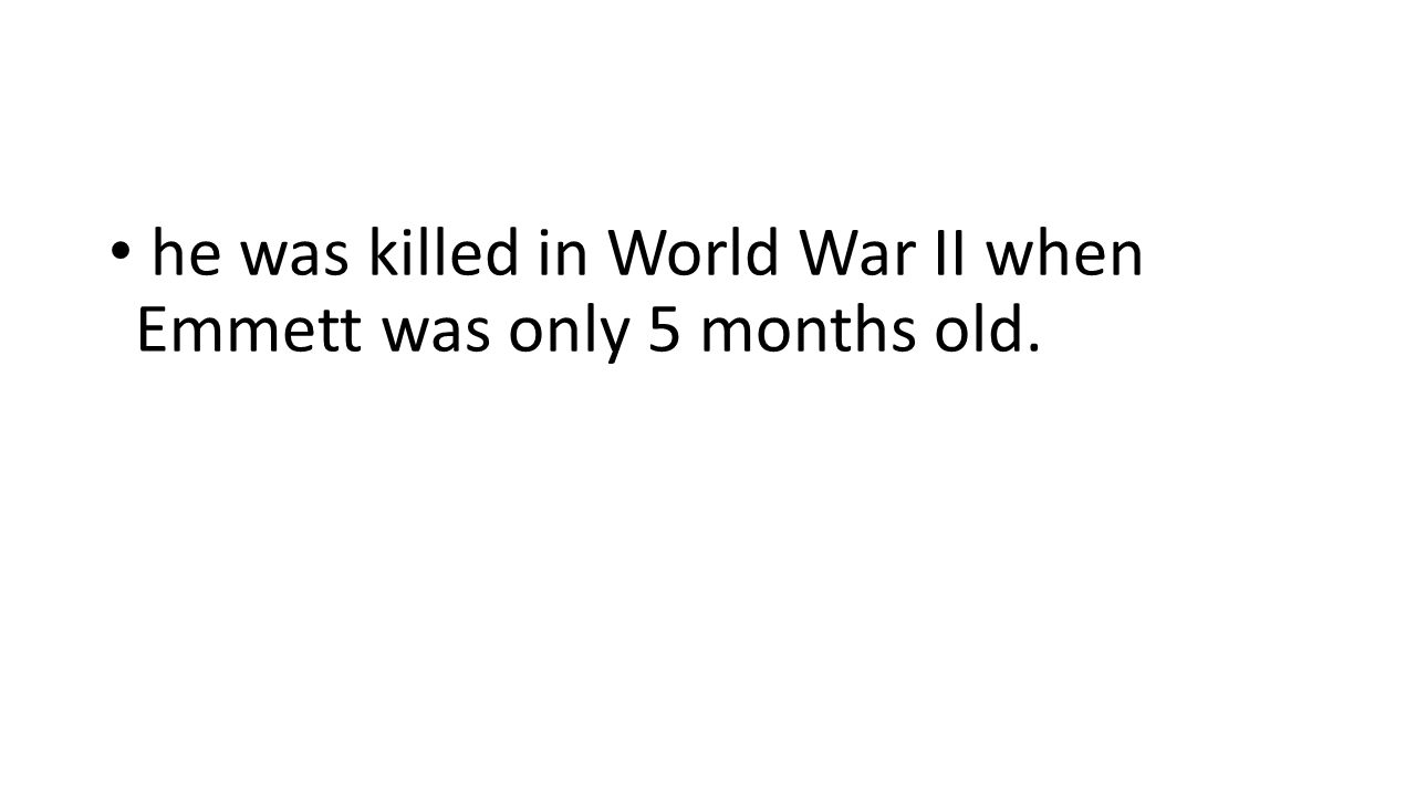he was killed in World War II when Emmett was only 5 months old.