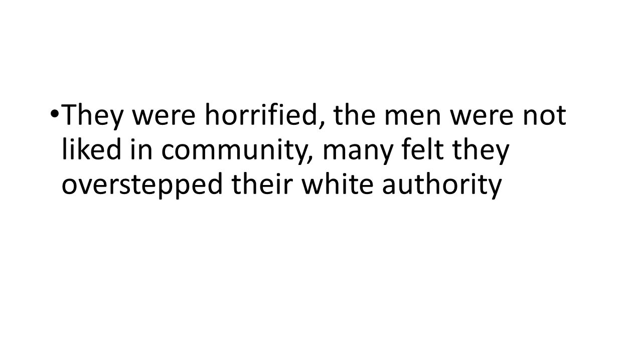 They were horrified, the men were not liked in community, many felt they overstepped their white authority
