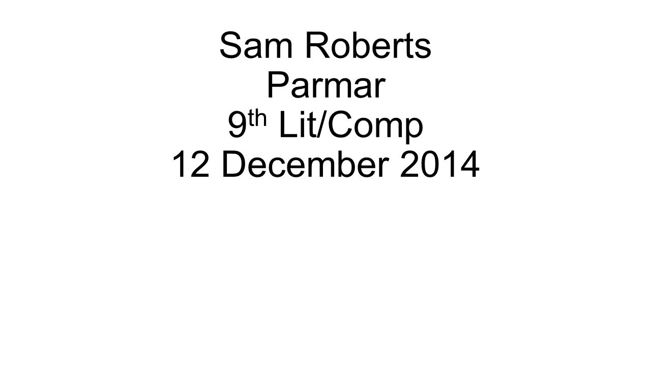 Sam Roberts Parmar 9 th Lit/Comp 12 December 2014