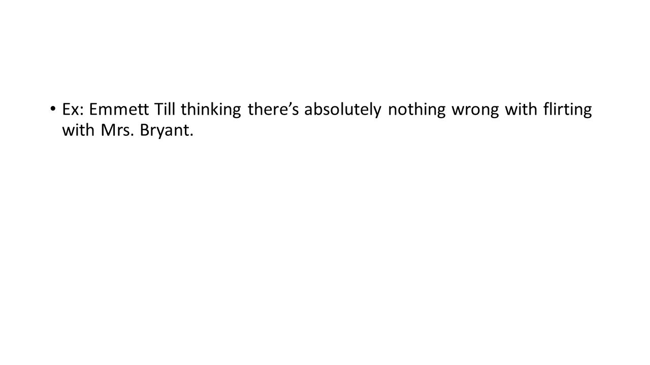 Ex: Emmett Till thinking there's absolutely nothing wrong with flirting with Mrs. Bryant.