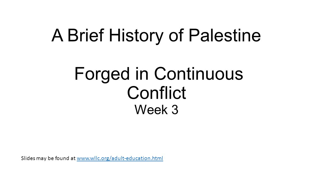 A Brief History of Palestine Forged in Continuous Conflict Week 3 Slides may be found at www.wllc.org/adult-education.htmlwww.wllc.org/adult-education.html