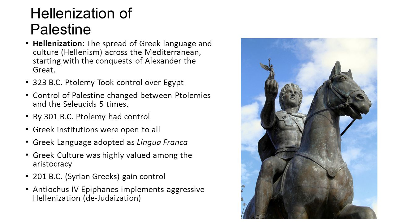 Hellenization of Palestine Hellenization: The spread of Greek language and culture (Hellenism) across the Mediterranean, starting with the conquests o