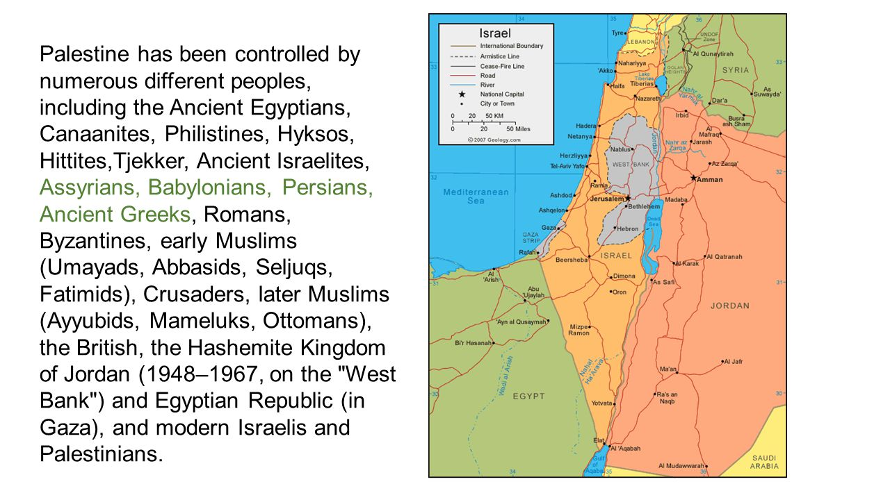Palestine has been controlled by numerous different peoples, including the Ancient Egyptians, Canaanites, Philistines, Hyksos, Hittites,Tjekker, Ancient Israelites, Assyrians, Babylonians, Persians, Ancient Greeks, Romans, Byzantines, early Muslims (Umayads, Abbasids, Seljuqs, Fatimids), Crusaders, later Muslims (Ayyubids, Mameluks, Ottomans), the British, the Hashemite Kingdom of Jordan (1948–1967, on the West Bank ) and Egyptian Republic (in Gaza), and modern Israelis and Palestinians.
