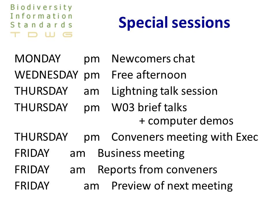 Special sessions MONDAYpmNewcomers chat WEDNESDAYpmFree afternoon THURSDAYamLightning talk session THURSDAYpmW03 brief talks + computer demos THURSDAYpmConveners meeting with Exec FRIDAY amBusiness meeting FRIDAY amReports from conveners FRIDAY am Preview of next meeting