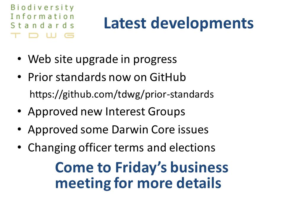 Latest developments Web site upgrade in progress Prior standards now on GitHub https://github.com/tdwg/prior-standards Approved new Interest Groups Approved some Darwin Core issues Changing officer terms and elections Come to Friday's business meeting for more details