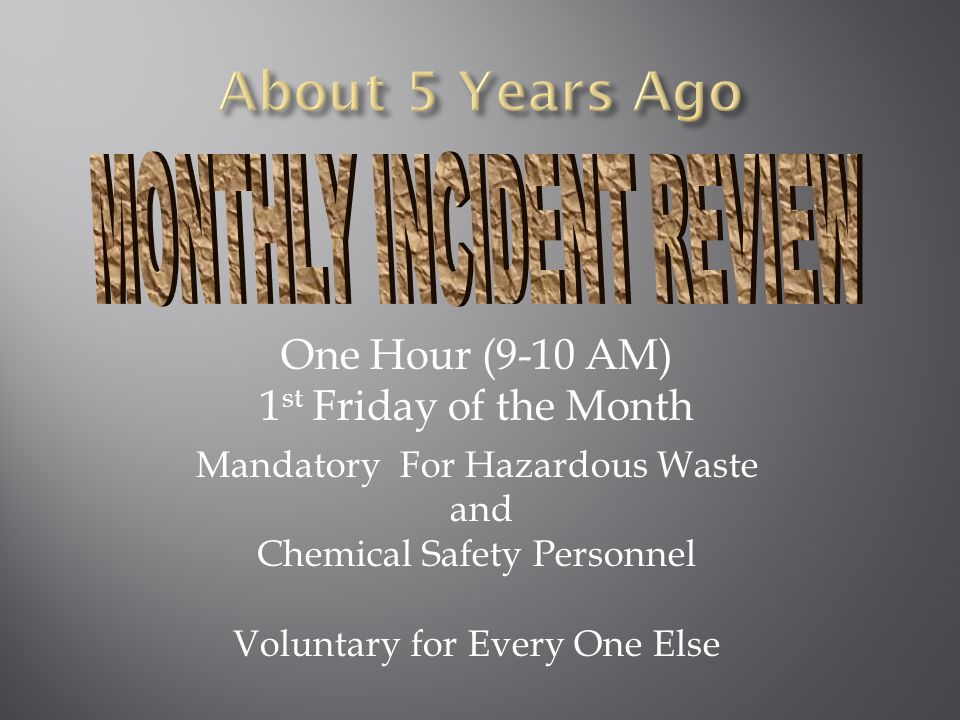 One Hour (9-10 AM) 1 st Friday of the Month Mandatory For Hazardous Waste and Chemical Safety Personnel Voluntary for Every One Else