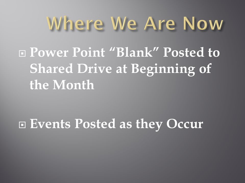 Power Point Blank Posted to Shared Drive at Beginning of the Month  Events Posted as they Occur