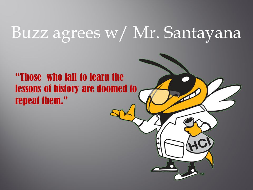 "Buzz agrees w/ Mr. Santayana ""Those who fail to learn the lessons of history are doomed to repeat them."""