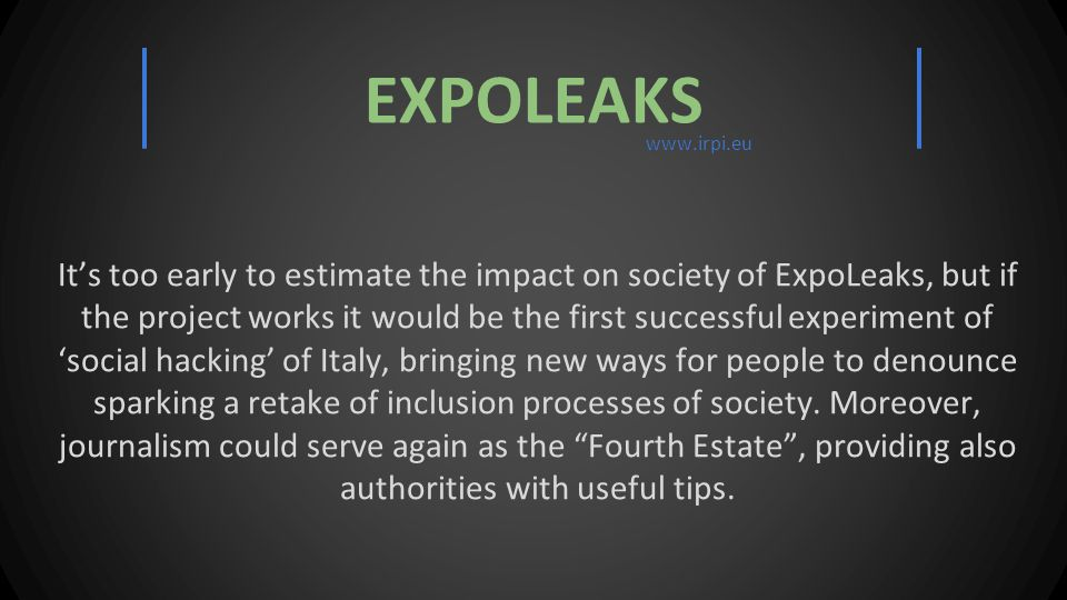 It's too early to estimate the impact on society of ExpoLeaks, but if the project works it would be the first successful experiment of 'social hacking' of Italy, bringing new ways for people to denounce sparking a retake of inclusion processes of society.