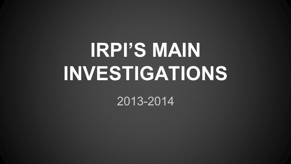2013-2014 IRPI'S MAIN INVESTIGATIONS