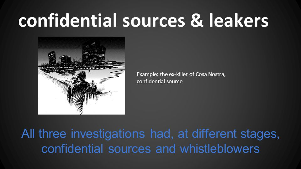 confidential sources & leakers All three investigations had, at different stages, confidential sources and whistleblowers Example: the ex-killer of Cosa Nostra, confidential source