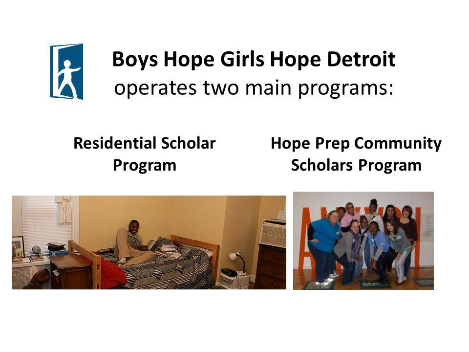 Boys Hope Girls Hope Detroit operates two main programs: Residential Scholar Program Hope Prep Community Scholars Program