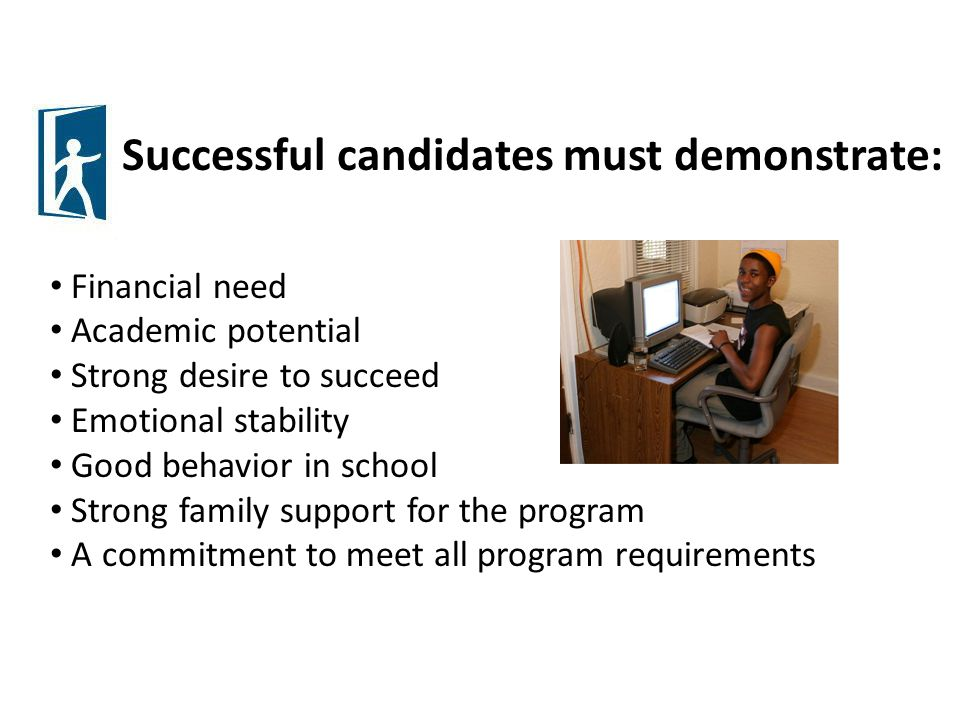Successful candidates must demonstrate: Financial need Academic potential Strong desire to succeed Emotional stability Good behavior in school Strong family support for the program A commitment to meet all program requirements