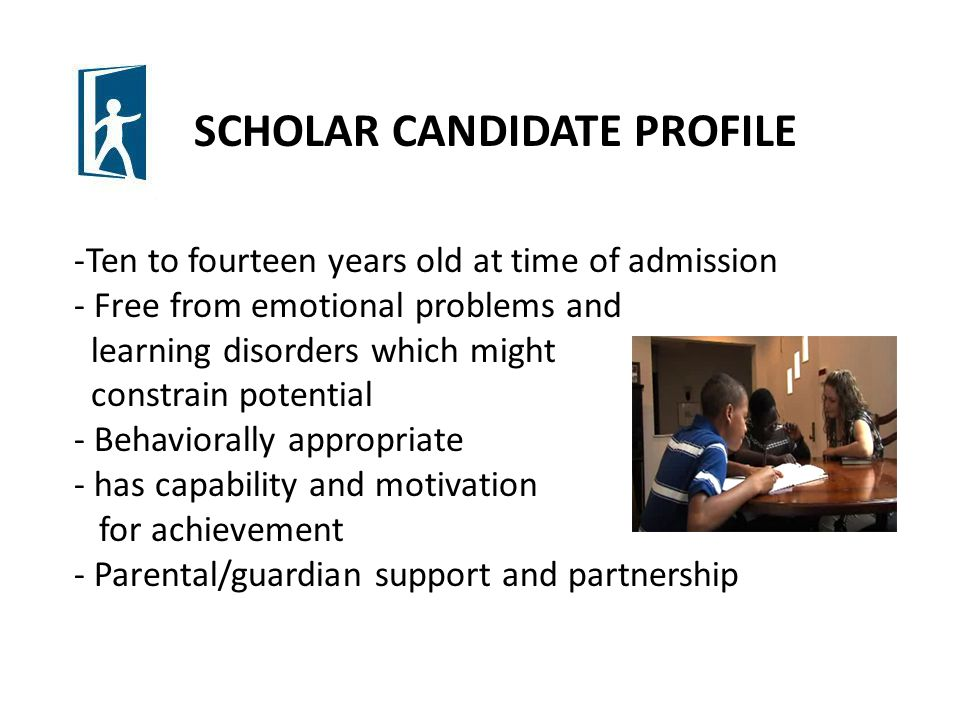 SCHOLAR CANDIDATE PROFILE -Ten to fourteen years old at time of admission - Free from emotional problems and learning disorders which might constrain potential - Behaviorally appropriate - has capability and motivation for achievement - Parental/guardian support and partnership
