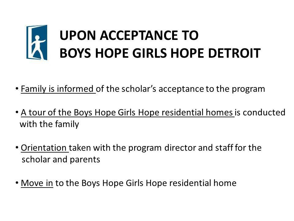 UPON ACCEPTANCE TO BOYS HOPE GIRLS HOPE DETROIT Family is informed of the scholar's acceptance to the program A tour of the Boys Hope Girls Hope residential homes is conducted with the family Orientation taken with the program director and staff for the scholar and parents Move in to the Boys Hope Girls Hope residential home
