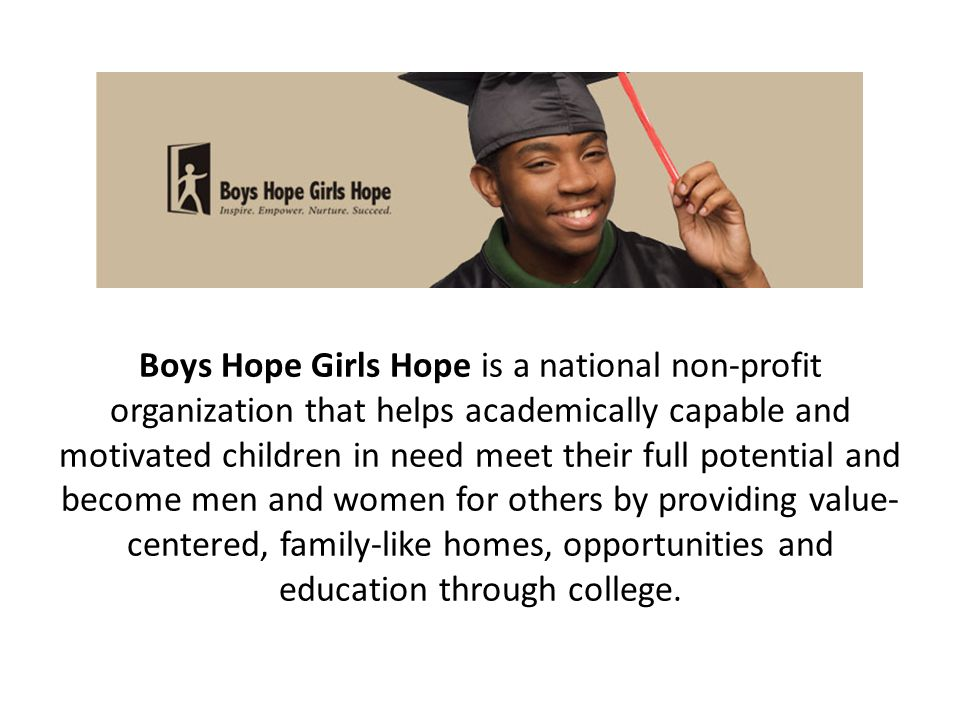 Boys Hope Girls Hope is a national non-profit organization that helps academically capable and motivated children in need meet their full potential and become men and women for others by providing value- centered, family-like homes, opportunities and education through college.
