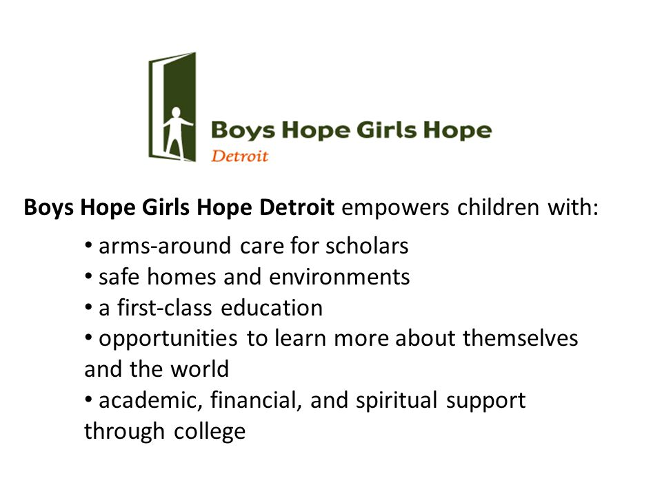 arms-around care for scholars safe homes and environments a first-class education opportunities to learn more about themselves and the world academic, financial, and spiritual support through college Boys Hope Girls Hope Detroit empowers children with: