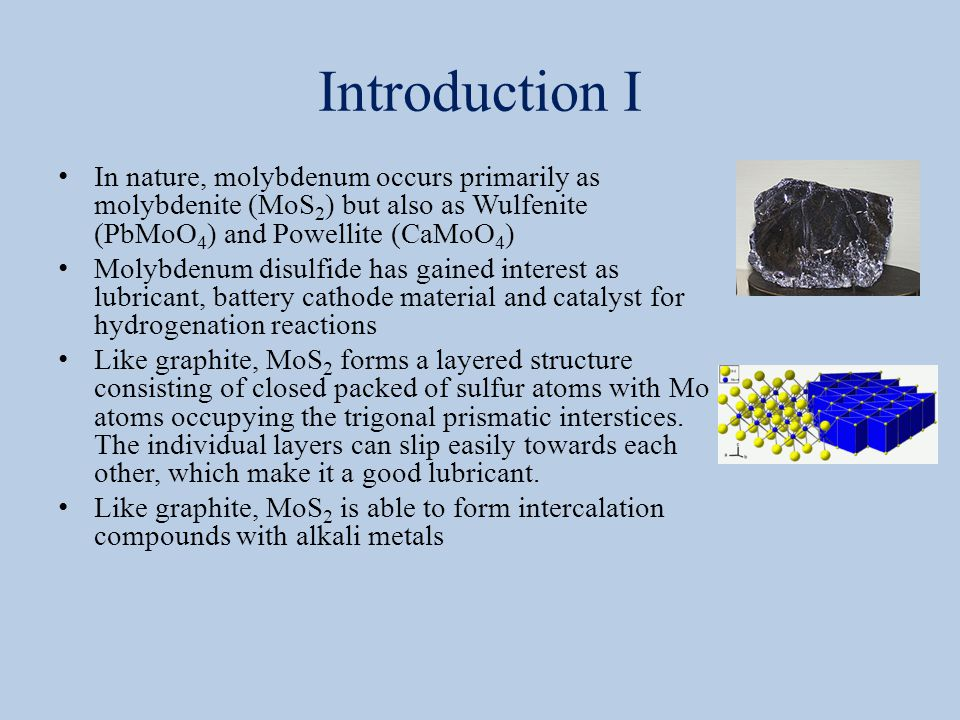 Introduction I In nature, molybdenum occurs primarily as molybdenite (MoS 2 ) but also as Wulfenite (PbMoO 4 ) and Powellite (CaMoO 4 ) Molybdenum disulfide has gained interest as lubricant, battery cathode material and catalyst for hydrogenation reactions Like graphite, MoS 2 forms a layered structure consisting of closed packed of sulfur atoms with Mo atoms occupying the trigonal prismatic interstices.
